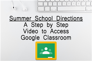 Summer School Directions - A Step by Step Video to Access Google Classroom - Click Here To Get Started